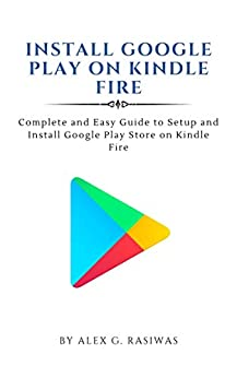 Install Google Play on Kindle Fire : Complete and easy guide to setup and install Google Play Store on Kindle Fire (Kindle Mastery Book 1) (English Edition) de [Alex G. Rasiwas]