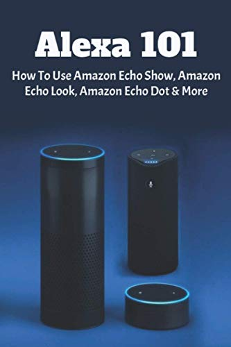 Alexa 101: How To Use Amazon Echo Show, Amazon Echo Look, Amazon Echo Dot & More: Amazon Echo Show User Guide