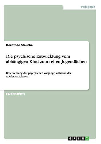 Die psychische Entwicklung vom abhängigen Kind zum reifen Jugendlichen: Beschreibung der psychischen Vorgänge während der Adoleszenzphasen