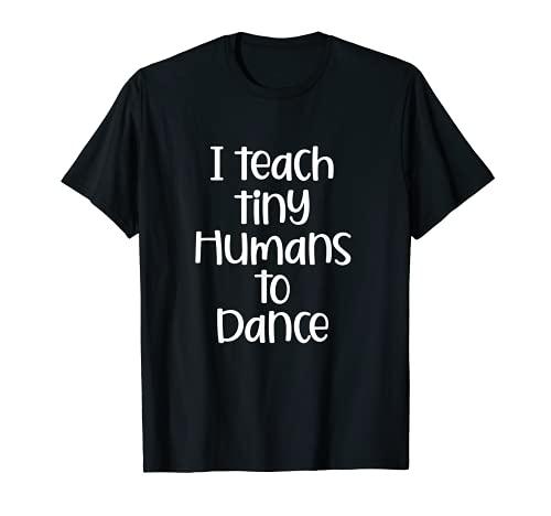 I Teach Tiny Humans to Dance Funny Dance Teacher Gift T-Shirt