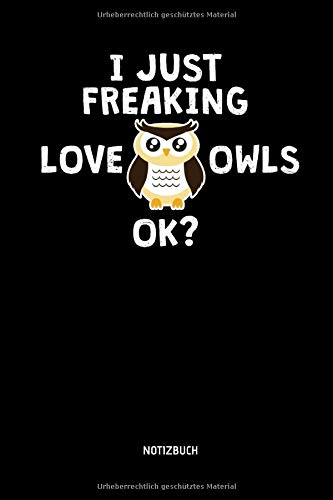 I Just Freaking Love Owls, OK? - Notizbuch: Lustiges Liniertes Eulen Notizbuch. Tolle Zubehör & Geschenk Idee für Eulen Liebhaber.
