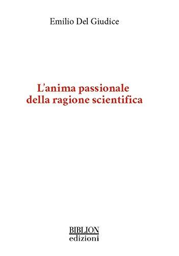 L'anima passionale della ragione scientifica