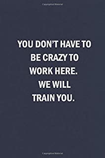 You Don't Have to Be Crazy to Work Here. We Will Train You: Blank Lined Journal Coworker Notebook (Funny Office Journals)