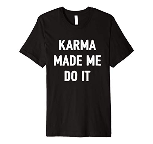 Karma Made Me Do It Shirt Men Women Kids Funny Meme Quote Premium T-Shirt