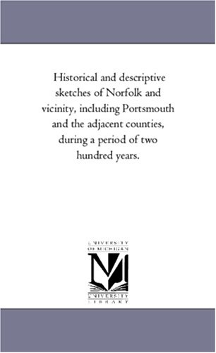 Historical and descriptive sketches of Norfolk and vicinity, including Portsmouth and the adjacent counties, during a period of two hundred years.