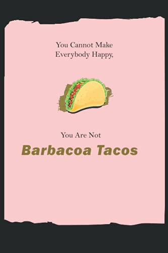 You Cannot Make Everybody Happy You Are Not Barbacoa Tacos: 6*9 Nice Composition Notebook For Taco Lovers