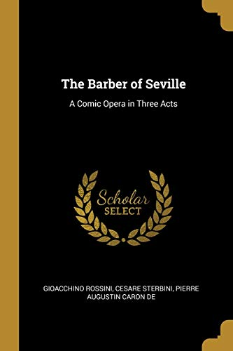 BARBER OF SEVILLE: A Comic Opera in Three Acts