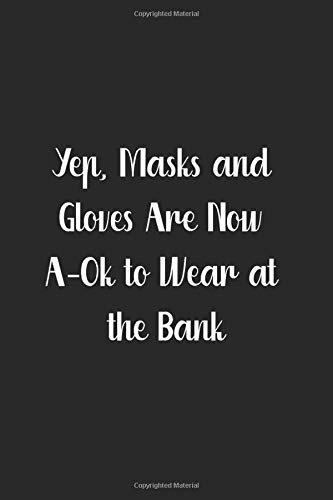 Yep, Masks and Gloves are Now A-Ok to Wear at the Bank: A Sarcastic Humor Notebook And Organizer, Logbook For Lists, Recipes, And More