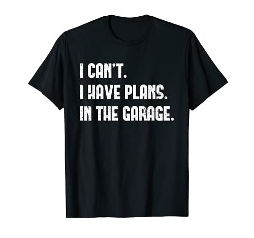 I Cant I Have Plans In The Garage Car Mechanic Design Print T-Shirt