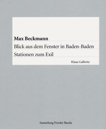 Max Beckmann – Blick aus dem Fenster in Baden-Baden – Stationen zum Exil (Frieder Burda Matineen / Vortragsreihe. Veranstaltet von der Frieder Burda ... und der Staatlichen Kunsthalle Baden-Baden)
