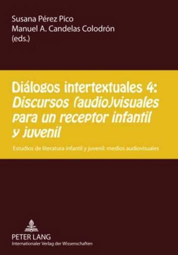 Diálogos intertextuales 4:. Discursos (audio)visuales para un receptor infantil y juvenil: Estudios de literatura infantil y juvenil: medios audiovisuales