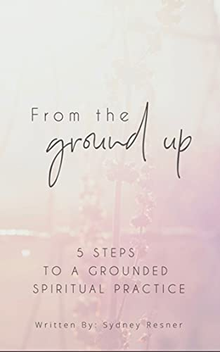 From The Ground Up: 5 Steps To A Grounded Spiritual Practice
