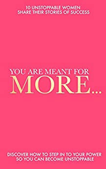 You Are Meant For More: Discover How to Step into Your Power So You Can Become UNSTOPPABLE by [The Unstoppable Success Alumni]