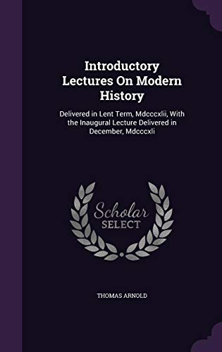 Introductory Lectures on Modern History: Delivered in Lent Term, MDCCCXLII, with the Inaugural Lecture Delivered in December, MDCCCXLI