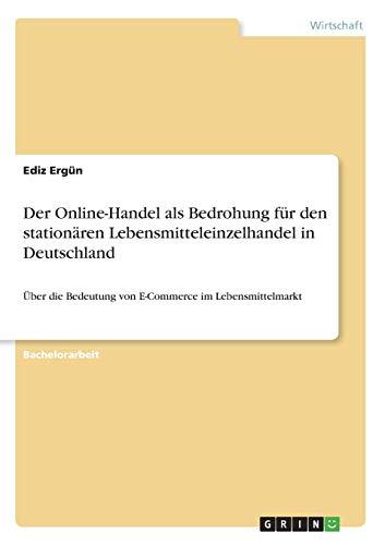 Der Online-Handel als Bedrohung für den stationären Lebensmitteleinzelhandel in Deutschland: Über die Bedeutung von E-Commerce im Lebensmittelmarkt