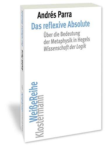 Das Reflexive Absolute: Uber Die Bedeutung Der Metaphysik in Hegels Wissenschaft Der Logik (Klosterm