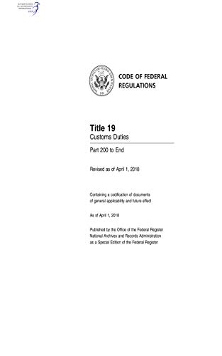 Code of Federal Regulations Title 19 Customs Duties Part 200 to End Revised as of April 1, 2018 (English Edition)