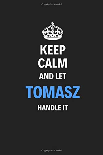 Keep Calm And Let Tomasz Handle It: Blank Pages Notebook Journal Training Log Book High Quality Gift For Men Perfect For Special Occasions