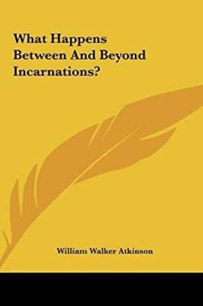 [(What Happens Between and Beyond Incarnations?)] [By (author) William Walker Atkinson] published on (May, 2010)