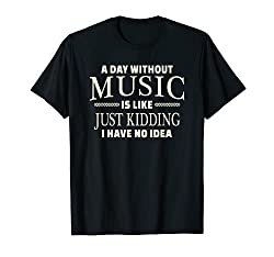 a day without music is like, just kidding I have no idea t-shirt