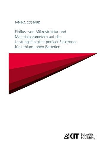 Einfluss von Mikrostruktur und Materialparametern auf die Leistungsfähigkeit poröser Elektroden für Lithium-Ionen Batterien (Schriften des Instituts ... Karlsruher Institut für Technologie)