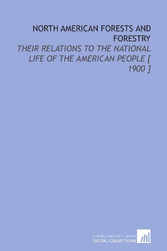 North American Forests and Forestry: Their Relations to the National Life of the American People [ 1900 ] PDF Books