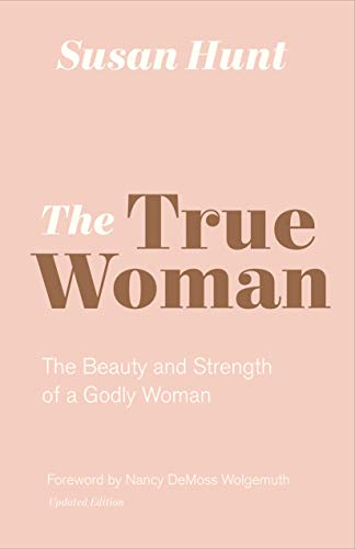 True Woman, The: The Beauty and Strength of a Godly Woman