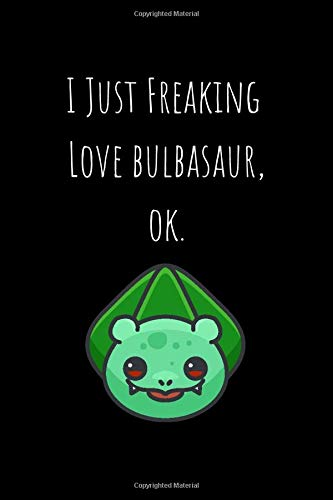 I Just Freaking Love Bulbasaur, Ok: Lined Notebook 100 pages (6 x 9) Pokemon, Cartoon, Anime Gift