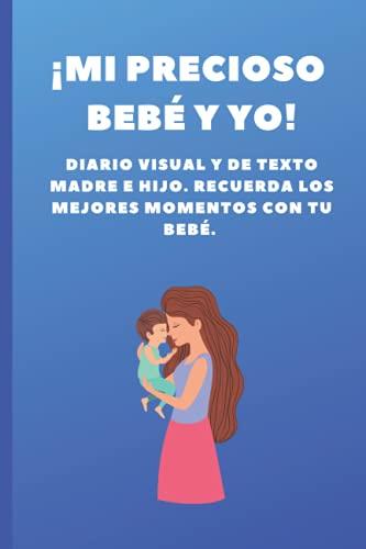 ¡Mi precioso bebé y yo!: Diario visual y de texto madre e hijo. Recuerda los mejores momentos con tu bebé   100 P.   Portada azul   6x9