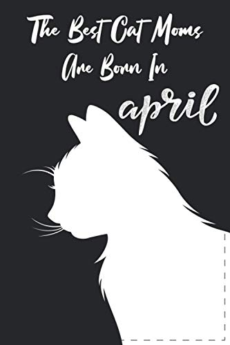 The Best Cat Moms Are Born In April Notebook: Birthday Gift for cat Lovers Mom Who Love Animals Gift For Cat Lover Woman Born In April , Cat Mom ... , Lined Notebook 120 Pages Size 6x9