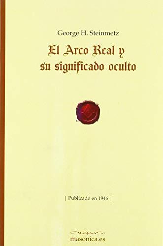 El Arco Real y su significado oculto: Publicado en 1946 (FONDO HISTORICO DE LA MASONERIA)
