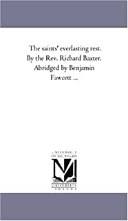 The Saints' Everlasting Rest. by the Rev. Richard Baxter. Abridged by Benjamin Fawcett ...