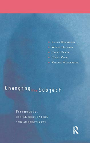 Changing the Subject: Psychology, Social Regulation and Subjectivity