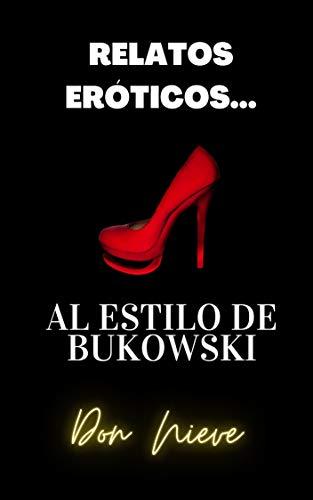 Relatos Eróticos… al estilo de Bukowski de Don Nieve