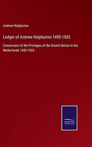 Ledger of Andrew Halyburton 1492-1503: Conservator of the Privileges of the Scotch Nation in the Netherlands 1492-1503