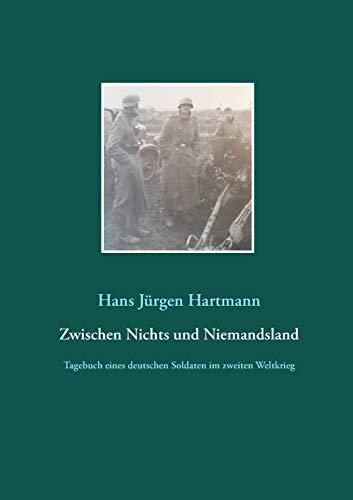 Zwischen Nichts und Niemandsland: Tagebuch eines deutschen Soldaten aus dem zweiten Weltkrieg