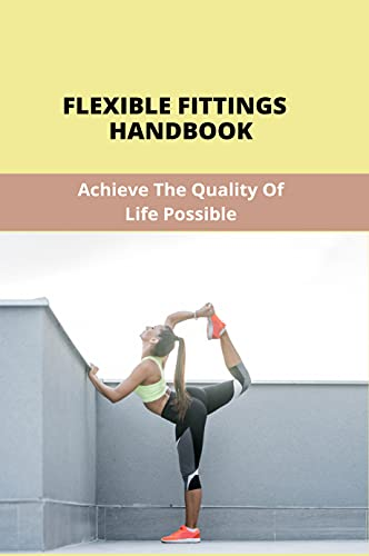Flexible Fittings Handbook: Achieve The Quality Of Life Possible: Ace Flexibility Recommendations (English Edition)