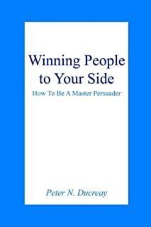 Winning People to Your Side: How To Be A Master Persuader