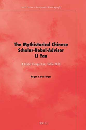 The Mythistorical Chinese Scholar-Rebel-Advisor Li Yan: A Global Perspective, 1606-2018 (Leiden in Comparative Historiography, Band 12)