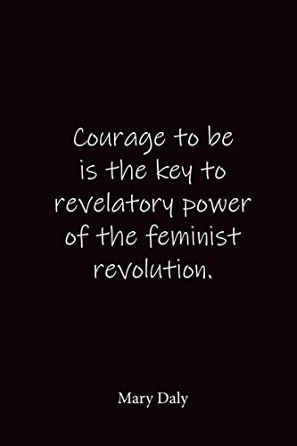 Courage to be is the key to revelatory power of the feminist revolution.: Mary Daly - Place for writing thoughts