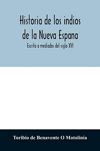 Historia de los indios de la Nueva Espana: Escrita a mediados del siglo XVI