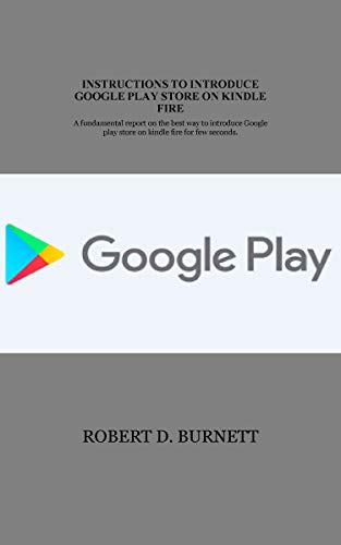 INSTRUCTIONS TO INTRODUCE GOOGLE PLAY STORE ON KINDLE FIRE : A fundamental report on the best way to introduce Google play store on kindle fire for few seconds. (English Edition)