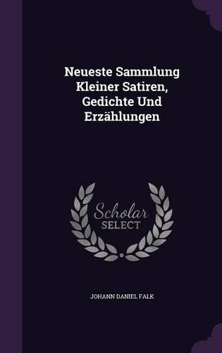 Neueste Sammlung Kleiner Satiren, Gedichte Und Erzahlungen