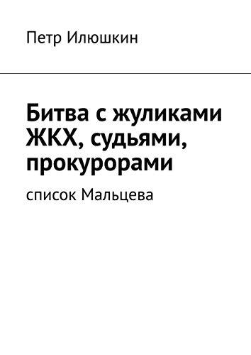 Битва сжуликами ЖКХ, судьями, прокурорами: Список Мальцева (Russian Edition)