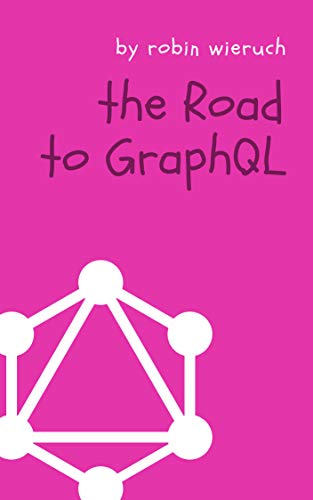 The Road to GraphQL: Your journey to master pragmatic GraphQL in JavaScript with React.js and...