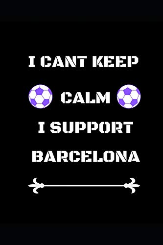 I Cant Keep Calm I Support Barcelona: Funny Soccer Football Book Men Boys Women Girls Writing 120 pages Notebook Journal - Small Lined (6
