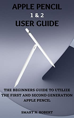 APPLE PENCIL 1&2 USER GUIDE: A Simplified Illustrative Step By Step Manual For Beginners And Seniors To Effectively Utilize The First And Second Generation ... With Tips And Tricks. (English Edition)