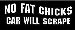 White Vinyl Decal - No Fat Chicks car Will Scrape Heavy Girls Truck Fun Sticker, Die Cut Decal Bumper Sticker for Windows, Cars, Trucks, Laptops, Etc.