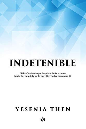 Indetenible: 365 reflexiones que impulsarán tu avance hacia la conquista de lo que Dios ha trazado para ti