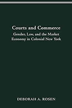 COURTS AND COMMERCE: GENDER, LAW, AND THE MARKET ECONOMY IN COLONIAL NEW YORK